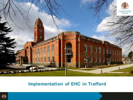 Proposals for Reshaping Trafford Council Visual Identity Implementation of EHC in Trafford.