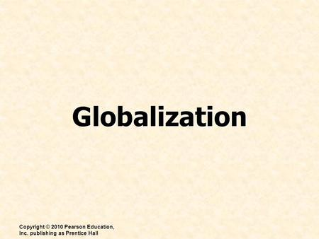 Globalization Copyright © 2010 Pearson Education, Inc. publishing as Prentice Hall.