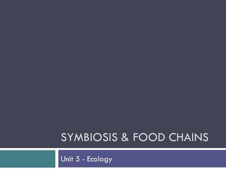 SYMBIOSIS & FOOD CHAINS Unit 5 - Ecology. Introduction  Relationships exist in order for one or both organisms to get food (energy).  Sunlight is the.