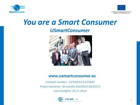 You are a Smart Consumer USmartConsumer Contract number: 13/590/SI12.675830 Project duration: 36 months (03/2014-02/2017) Last modified: 29.11.2014 1 www.usmartconsumer.eu.