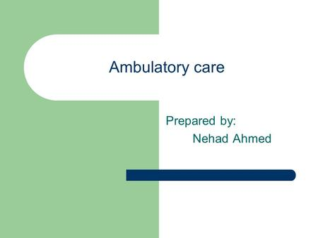 Ambulatory care Prepared by: Nehad Ahmed. Ambulatory care is Primary care-based services and services provided from office-based specialists and hospital.