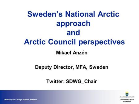 Ministry for Foreign Affairs Sweden Sweden's National Arctic approach and Arctic Council perspectives Mikael Anzén Deputy Director, MFA, Sweden Twitter: