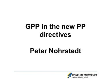GPP in the new PP directives Peter Nohrstedt. Structure of the presentation New PP support organisation in Sweden GPP in the EU PP directives – what is.