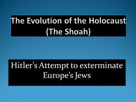 Hitler's Attempt to exterminate Europe's Jews. Hitler's view: We swear we are not going to abandon the struggle until the Last Jew in Europe has been.