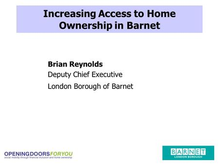Increasing Access to Home Ownership in Barnet Brian Reynolds Deputy Chief Executive London Borough of Barnet.