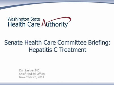 Senate Health Care Committee Briefing: Hepatitis C Treatment Dan Lessler, MD Chief Medical Officer November 20, 2014.