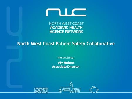 North West Coast Patient Safety Collaborative Presented by: Aly Hulme Associate Director.