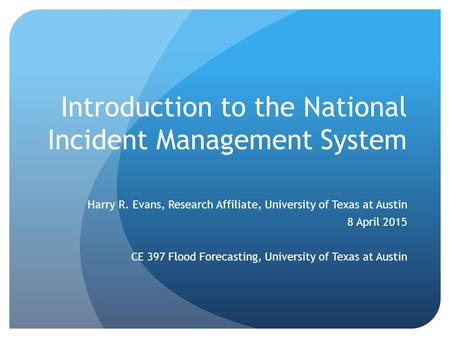 Introduction to the National Incident Management System Harry R. Evans, Research Affiliate, University of Texas at Austin 8 April 2015 CE 397 Flood Forecasting,