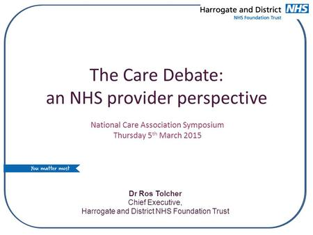 The Care Debate: an NHS provider perspective Dr Ros Tolcher Chief Executive, Harrogate and District NHS Foundation Trust National Care Association Symposium.