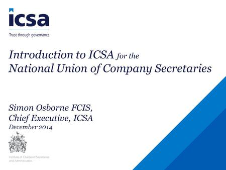 Introduction to ICSA for the National Union of Company Secretaries Simon Osborne FCIS, Chief Executive, ICSA December 2014.