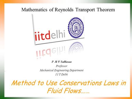Method to Use Conservations Laws in Fluid Flows…… P M V Subbarao Professor Mechanical Engineering Department I I T Delhi Mathematics of Reynolds Transport.