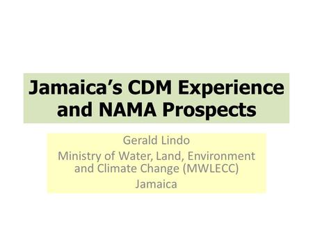 Jamaica's CDM Experience and NAMA Prospects Gerald Lindo Ministry of Water, Land, Environment and Climate Change (MWLECC) Jamaica.