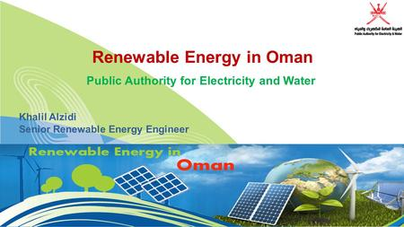 Renewable Energy in Oman Public Authority for Electricity and Water Khalil Alzidi Senior Renewable Energy Engineer.