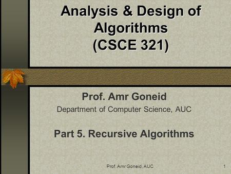 Prof. Amr Goneid, AUC1 Analysis & Design of Algorithms (CSCE 321) Prof. Amr Goneid Department of Computer Science, AUC Part 5. Recursive Algorithms.