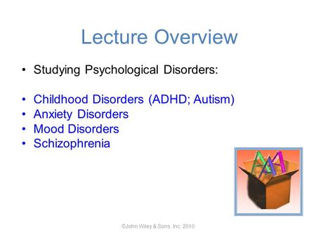 Lecture Overview Studying Psychological Disorders: Childhood Disorders (ADHD; Autism) Anxiety Disorders Mood Disorders Schizophrenia ©John Wiley & Sons,