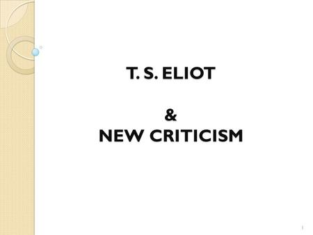 T. S. ELIOT & NEW CRITICISM 1. T. S. ELIOT T. S. Eliot has described himself as a classicist in literature, a royalist in politics, and an Anglo-Catholic.