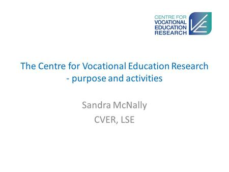 The Centre for Vocational Education Research - purpose and activities Sandra McNally CVER, LSE.