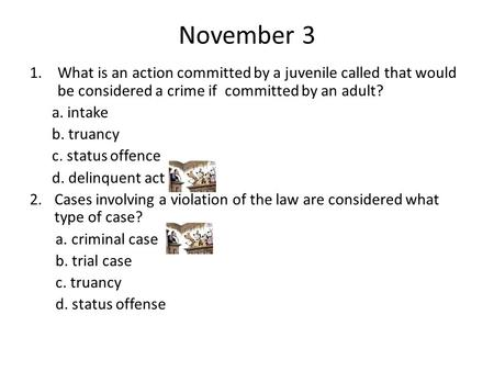 November 3 1.What is an action committed by a juvenile called that would be considered a crime if committed by an adult? a. intake b. truancy c. status.