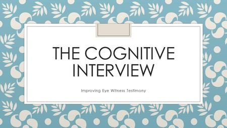 THE COGNITIVE INTERVIEW Improving Eye Witness Testimony.
