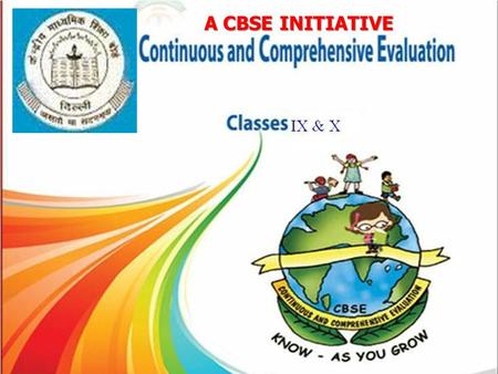 A CBSE INITIATIVE. WHAT IS CONTINUOUS COMPREHENSIVE EVALUATION ? Continuous and Comprehensive evaluation refers to a system of school based assessment.
