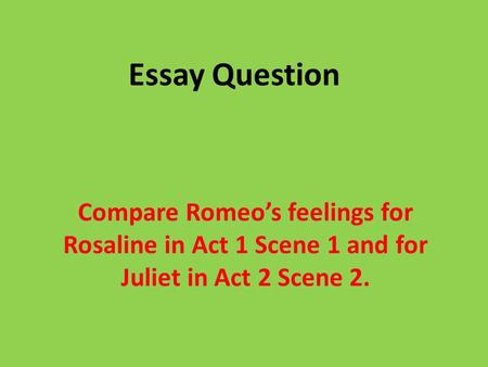 Essay Question Compare Romeo's feelings for Rosaline in Act 1 Scene 1 and for Juliet in Act 2 Scene 2.
