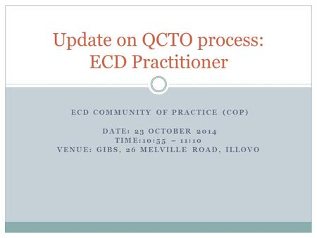 ECD COMMUNITY OF PRACTICE (COP) DATE: 23 OCTOBER 2014 TIME:10:55 – 11:10 VENUE: GIBS, 26 MELVILLE ROAD, ILLOVO Update on QCTO process: ECD Practitioner.