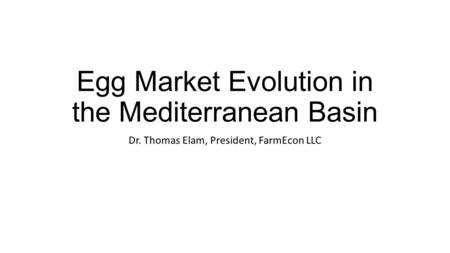 Egg Market Evolution in the Mediterranean Basin Dr. Thomas Elam, President, FarmEcon LLC.