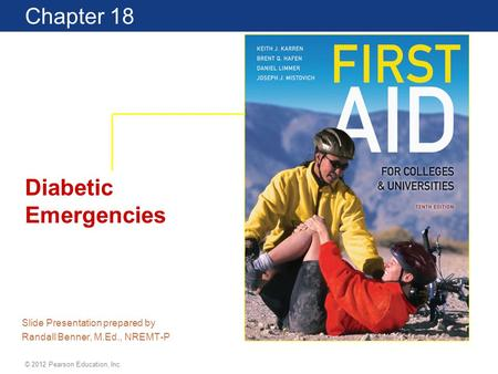 Chapter 18 Diabetic Emergencies Slide Presentation prepared by Randall Benner, M.Ed., NREMT-P © 2012 Pearson Education, Inc.