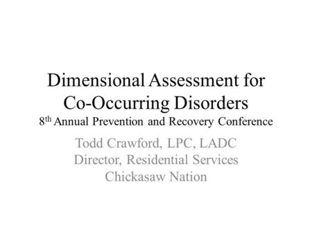 Dimensional Assessment for Co-Occurring Disorders 8 th Annual Prevention and Recovery Conference Todd Crawford, LPC, LADC Director, Residential Services.