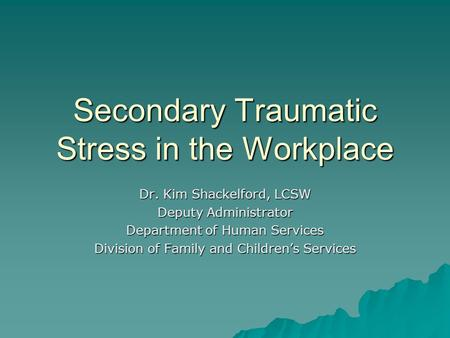Secondary Traumatic Stress in the Workplace Dr. Kim Shackelford, LCSW Deputy Administrator Department of Human Services Division of Family and Children's.
