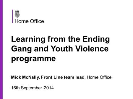 Learning from the Ending Gang and Youth Violence programme Mick McNally, Front Line team lead, Home Office 16th September 2014.