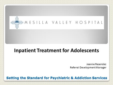 Setting the Standard for Psychiatric & Addiction Services Inpatient Treatment for Adolescents Jeanne Resendez Referral Development Manager.