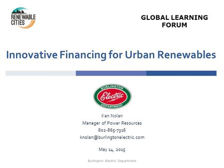 Innovative Financing for Urban Renewables Ken Nolan Manager of Power Resources 802-865-7316 May 14, 2015 Burlington Electric.