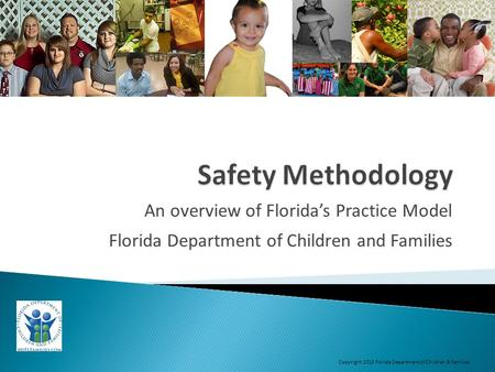 An overview of Florida's Practice Model Florida Department of Children and Families Copyright 2013 Florida Department of Children & Families.