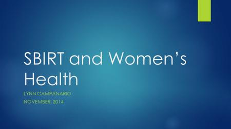 SBIRT and Women's Health LYNN CAMPANARIO NOVEMBER, 2014.