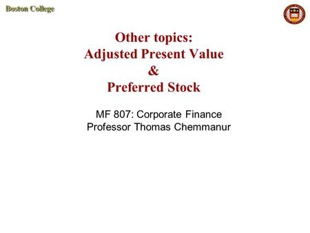 Other topics: Adjusted Present Value & Preferred Stock MF 807: Corporate Finance Professor Thomas Chemmanur.