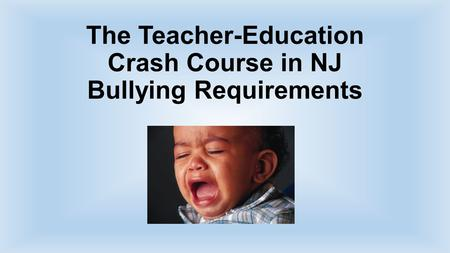 The Teacher-Education Crash Course in NJ Bullying Requirements.
