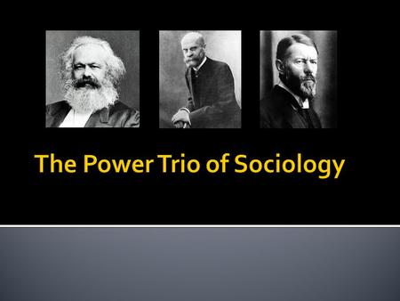  Karl Marx, Emile Durkheim, and Max Weber are three of the most important figures in sociology.  Their ideas about society are still discussed today.