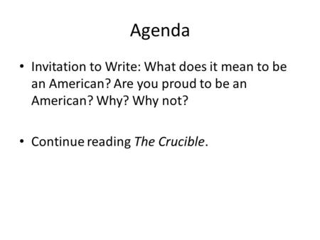 Agenda Invitation to Write: What does it mean to be an American? Are you proud to be an American? Why? Why not? Continue reading The Crucible.