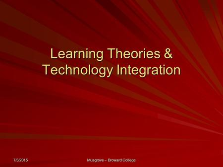 7/3/2015 Musgrove – Broward College Learning Theories & Technology Integration.