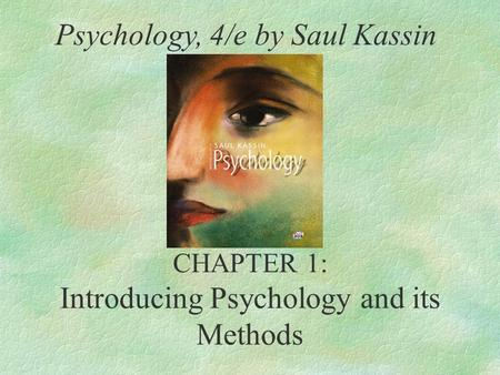 CHAPTER 1: Introducing Psychology and its Methods Psychology, 4/e by Saul Kassin.