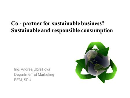 Co - partner for sustainable business? Sustainable and responsible consumption Ing. Andrea Ubrežiová Department of Marketing FEM, SPU.
