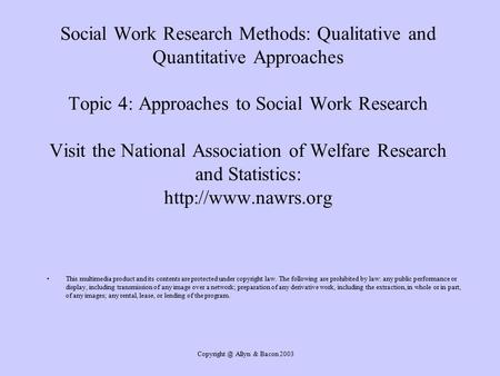 Allyn & Bacon 2003 Social Work Research Methods: Qualitative and Quantitative Approaches Topic 4: Approaches to Social Work Research Visit.