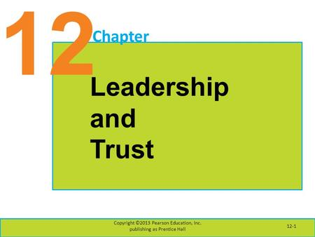 12 Chapter Leadership and Trust Copyright ©2013 Pearson Education, Inc. publishing as Prentice Hall 12-1.