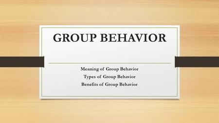 GROUP BEHAVIOR Meaning of Group Behavior Types of Group Behavior