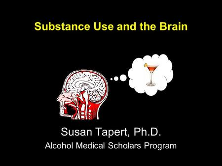 Substance Use and the Brain Susan Tapert, Ph.D. Alcohol Medical Scholars Program.