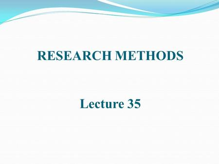 RESEARCH METHODS Lecture 35. EXPERIMENTAL RESEARCH [CONTINUED]