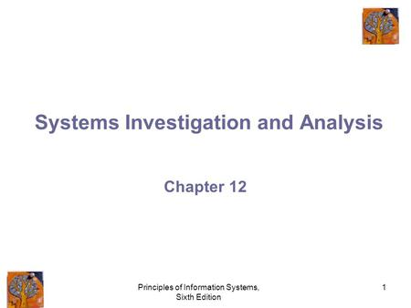 Principles of Information Systems, Sixth Edition 1 Systems Investigation and Analysis Chapter 12.