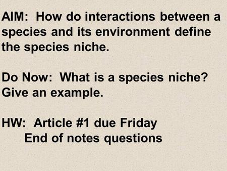 AIM: How do interactions between a species and its environment define the species niche. Do Now: What is a species niche? Give an example. HW: Article.