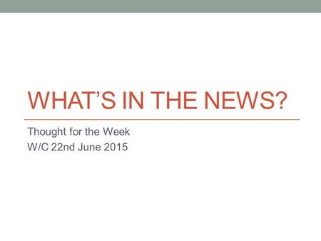 WHAT'S IN THE NEWS? Thought for the Week W/C 22nd June 2015.